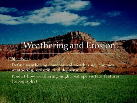 Objectives: Define weathering, mechanical weathering, chemical weathering, erosion, and deposition Define weathering, mechanical weathering, chemical weathering,