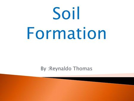 Soil Formation By :Reynaldo Thomas. Formation of Soil  Soil is an accumulation of tiny particles of rock which are formed when rocks are weathered. 
