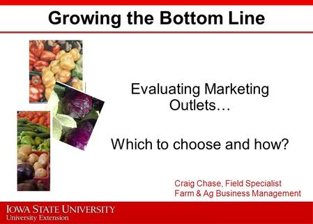 Growing the Bottom Line Evaluating Marketing Outlets… Which to choose and how? Craig Chase, Field Specialist Farm & Ag Business Management.