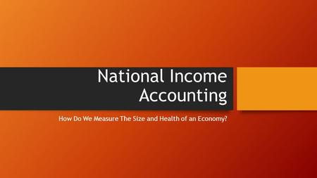 National Income Accounting How Do We Measure The Size and Health of an Economy?