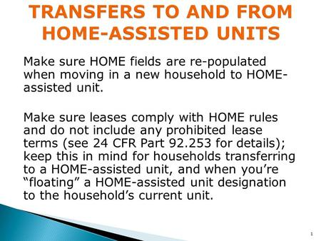 Make sure HOME fields are re-populated when moving in a new household to HOME- assisted unit. Make sure leases comply with HOME rules and do not include.