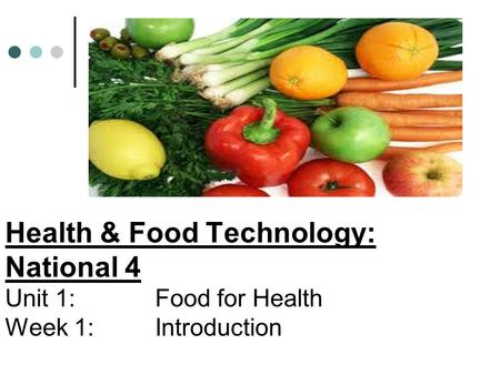 Health & Food Technology: National 4 Unit 1: Food for Health Week 1:Introduction.