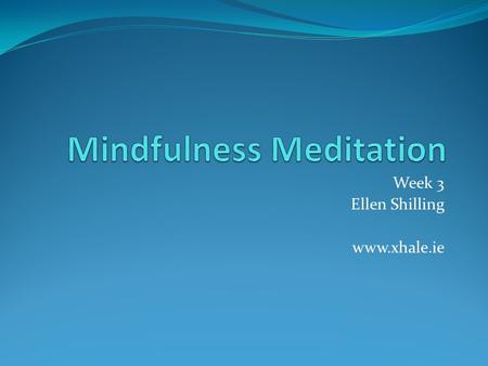 Week 3 Ellen Shilling www.xhale.ie. Recap: www.xhale.ie There are many scientific studies performed on Meditation and they have proven many benefits,