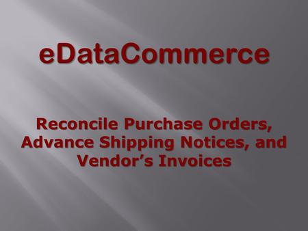 Reconcile Purchase Orders, Advance Shipping Notices, and Vendor's Invoices.