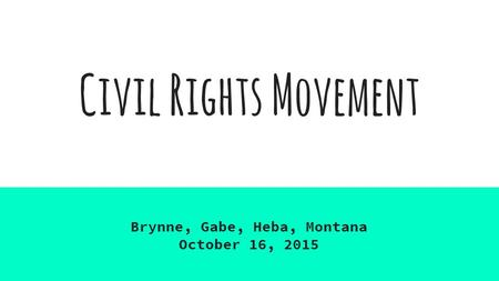 Civil Rights Movement Brynne, Gabe, Heba, Montana October 16, 2015.