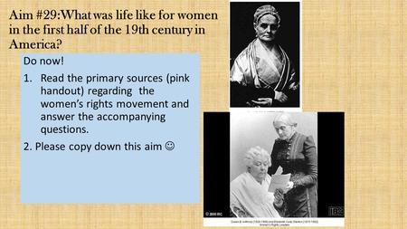 Aim #29:What was life like for women in the first half of the 19th century in America? Do now! Read the primary sources (pink handout) regarding the.