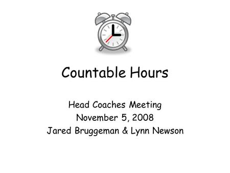 Countable Hours Head Coaches Meeting November 5, 2008 Jared Bruggeman & Lynn Newson.
