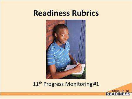 Readiness Rubrics 6 th Grade 11 th Progress Monitoring #1.