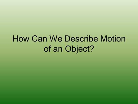 How Can We Describe Motion of an Object?. Scalar vs Vector Quantities Scalar – described by a magnitude (number value) alone –Example: 5m, 13 miles,