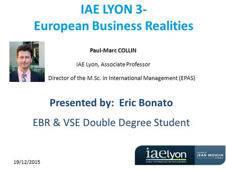 19/12/2015 IAE LYON 3- European Business Realities Paul-Marc COLLIN IAE Lyon, Associate Professor Director of the M.Sc. in International Management (EPAS)