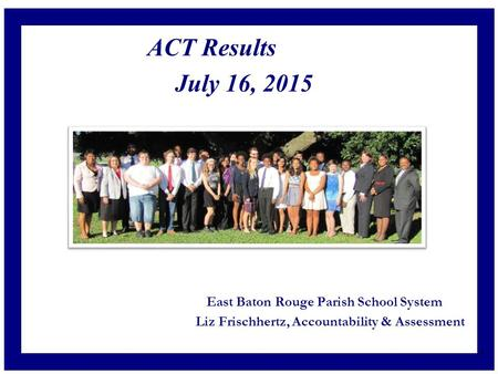 ACT Results July 16, 2015 East Baton Rouge Parish School System Liz Frischhertz, Accountability & Assessment 1.