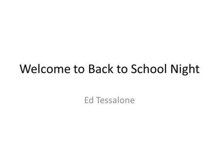 Welcome to Back to School Night Ed Tessalone. Agenda Introduction Content Rules and Grading Website Information.