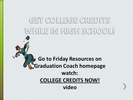 Go to Friday Resources on Graduation Coach homepage watch: COLLEGE CREDITS NOW! video.