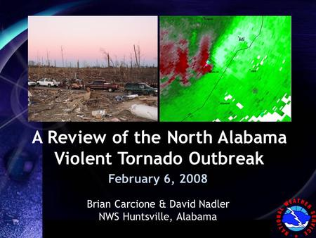 WFO Huntsville, Alabama A Review of the North Alabama Violent Tornado Outbreak February 6, 2008 Brian Carcione & David Nadler NWS Huntsville, Alabama.