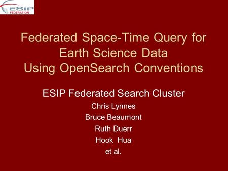 Federated Space-Time Query for Earth Science Data Using OpenSearch Conventions ESIP Federated Search Cluster Chris Lynnes Bruce Beaumont Ruth Duerr Hook.