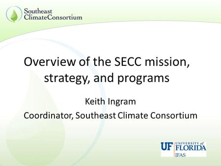 Overview of the SECC mission, strategy, and programs Keith Ingram Coordinator, Southeast Climate Consortium.