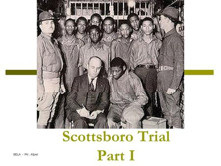 8ELA - Mr. Alper Scottsboro Trial Part I. 1931-- Alabama  Some boys (black and white) hitched a ride on a train. They were looking for work.  A fight.