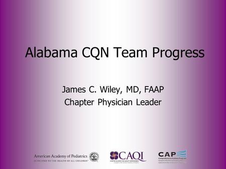 Alabama CQN Team Progress James C. Wiley, MD, FAAP Chapter Physician Leader.