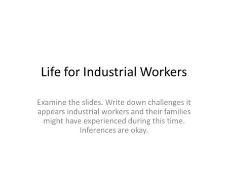 Life for Industrial Workers Examine the slides. Write down challenges it appears industrial workers and their families might have experienced during this.