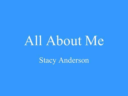 All About Me Stacy Anderson. My Family I live in Huntsville with my husband and three children. I have been married for eleven years, and we have a ten.