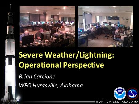 H U N T S V I L L E, A L A B A M A Severe Weather/Lightning: Operational Perspective Brian Carcione WFO Huntsville, Alabama.