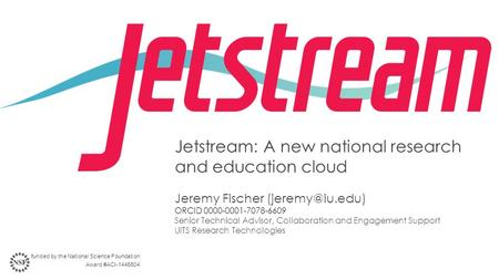 Jetstream: A new national research and education cloud Jeremy Fischer ORCID 0000-0001-7078-6609 Senior Technical Advisor, Collaboration.