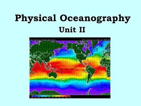 Physical Oceanography Unit II. Physical Oceanography Physical oceanography is the study of the properties of seawater. There are 4 main topics: 1.Temperature.