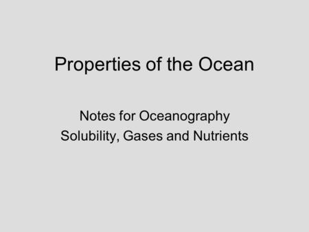 Properties of the Ocean Notes for Oceanography Solubility, Gases and Nutrients.