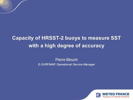 Capacity of HRSST-2 buoys to measure SST with a high degree of accuracy Pierre Blouch E-SURFMAR Operational Service Manager.