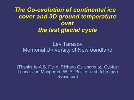 The Co-evolution of continental ice cover and 3D ground temperature over the last glacial cycle Lev Tarasov Memorial University of Newfoundland (Thanks.