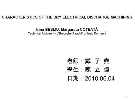 老師:戴 子 堯 學生:陳 立 偉 日期: 2010.06.04 1. Outline INTRODUCTION THE DRY EDM PROCESS EXPERIMENTAL SETUP CONCLUSIONS 2.