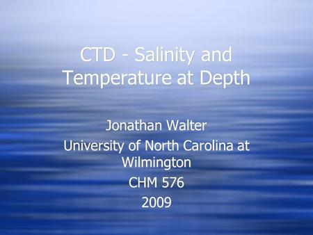 CTD - Salinity and Temperature at Depth Jonathan Walter University of North Carolina at Wilmington CHM 576 2009 Jonathan Walter University of North Carolina.