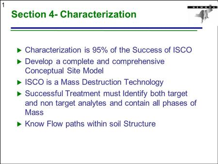 1 Section 4- Characterization  Characterization is 95% of the Success of ISCO  Develop a complete and comprehensive Conceptual Site Model  ISCO is a.