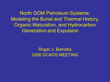 North GOM Petroleum Systems: Modeling the Burial and Thermal History, Organic Maturation, and Hydrocarbon Generation and Expulsion Roger J. Barnaby 2006.