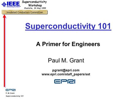 P. M. Grant Superconductivity 101 Superconductivity Workshop Charlotte, 24 May 1999 Superconductivity 101 A Primer for Engineers Paul M. Grant