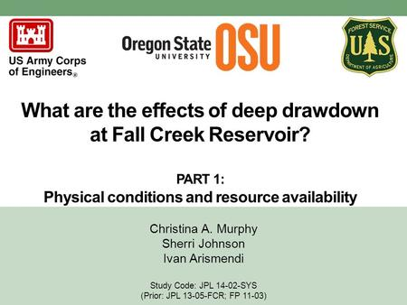 What are the effects of deep drawdown at Fall Creek Reservoir? PART 1: Physical conditions and resource availability Christina A. Murphy Sherri Johnson.