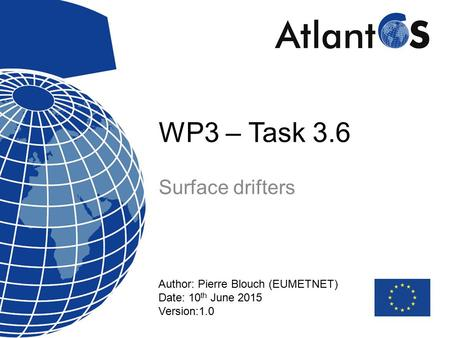WP3 – Task 3.6 Surface drifters Author: Pierre Blouch (EUMETNET) Date: 10 th June 2015 Version:1.0.