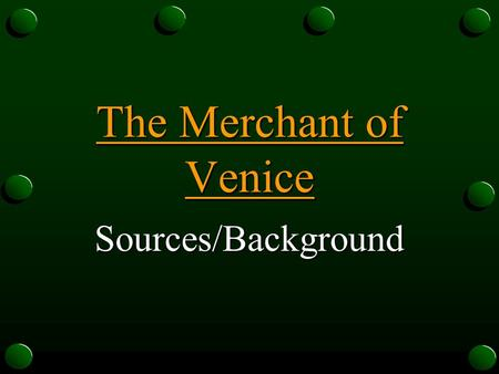 The Merchant of Venice Sources/Background Sources First performed in 1597 First published version of play published in 1600 Merchant is not an original.