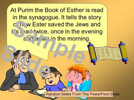 At Purim the Book of Esther is read in the synagogue. It tells the story of how Ester saved the Jews and it's read twice, once in the evening and again.