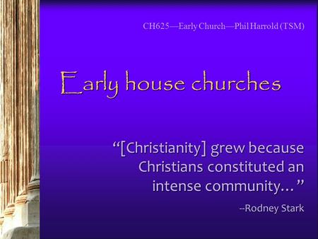 "CH625—Early Church—Phil Harrold (TSM) Early house churches ""[Christianity] grew because Christians constituted an intense community…"" --Rodney Stark."