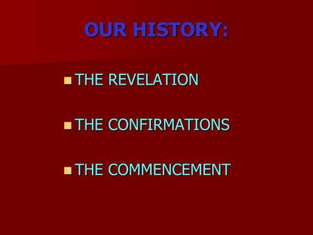 OUR HISTORY: THE REVELATION THE REVELATION THE CONFIRMATIONS THE CONFIRMATIONS THE COMMENCEMENT THE COMMENCEMENT.