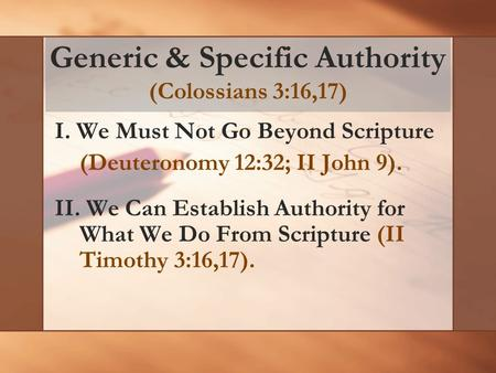 Generic & Specific Authority (Colossians 3:16,17) I. We Must Not Go Beyond Scripture (Deuteronomy 12:32; II John 9). II. We Can Establish Authority for.