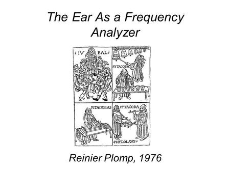 The Ear As a Frequency Analyzer Reinier Plomp, 1976.