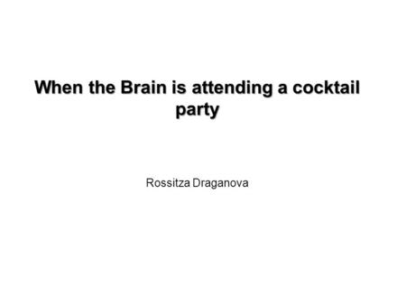 When the Brain is attending a cocktail party When the Brain is attending a cocktail party Rossitza Draganova.