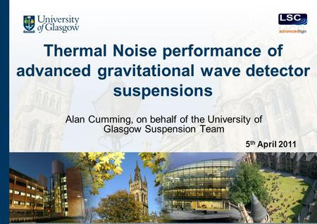 Thermal Noise performance of advanced gravitational wave detector suspensions Alan Cumming, on behalf of the University of Glasgow Suspension Team 5 th.