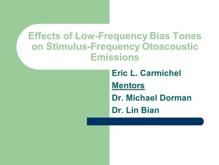 Effects of Low-Frequency Bias Tones on Stimulus-Frequency Otoacoustic Emissions Eric L. Carmichel Mentors Dr. Michael Dorman Dr. Lin Bian.