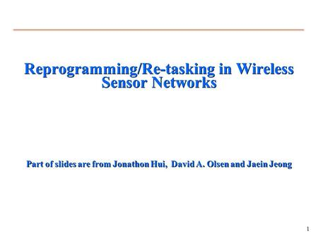 1 Reprogramming/Re-tasking in Wireless Sensor Networks Part of slides are from Jonathon Hui, David A. Olsen and Jaein Jeong.