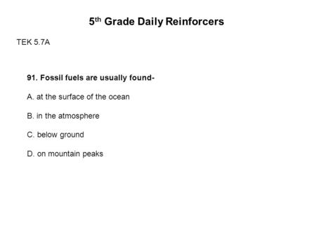 5 th Grade Daily Reinforcers TEK 5.7A 91. Fossil fuels are usually found- A. at the surface of the ocean B. in the atmosphere C. below ground D. on mountain.