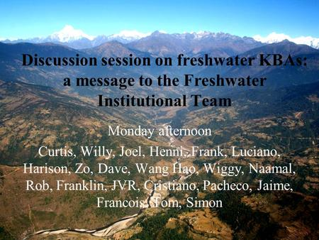 Discussion session on freshwater KBAs: a message to the Freshwater Institutional Team Monday afternoon Curtis, Willy, Joel, Henni, Frank, Luciano, Harison,