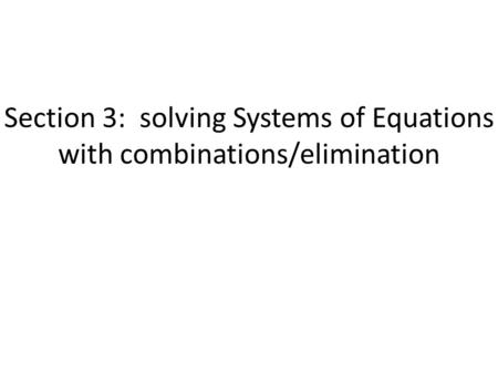 Section 3: solving Systems of Equations with combinations/elimination.